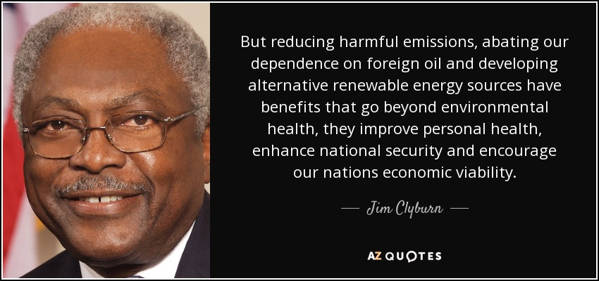 But reducing harmful emissions, abating our dependence on foreign oil and developing alternative renewable energy sources have benefits that go beyond environmental health, they improve personal health, enhance national security and encourage our nations economic viability. - Jim Clyburn