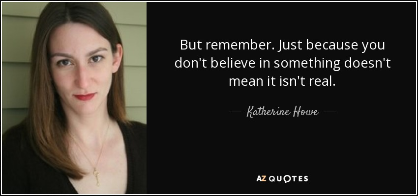 But remember. Just because you don't believe in something doesn't mean it isn't real. - Katherine Howe