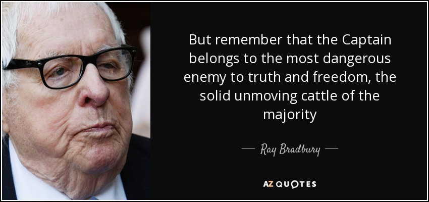 But remember that the Captain belongs to the most dangerous enemy to truth and freedom, the solid unmoving cattle of the majority - Ray Bradbury