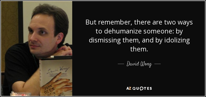 But remember, there are two ways to dehumanize someone: by dismissing them, and by idolizing them. - David Wong