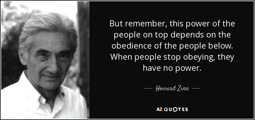 But remember, this power of the people on top depends on the obedience of the people below. When people stop obeying, they have no power. - Howard Zinn
