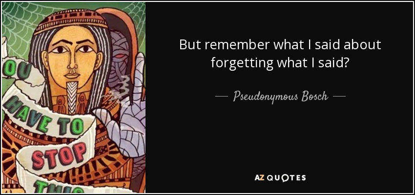 But remember what I said about forgetting what I said? - Pseudonymous Bosch