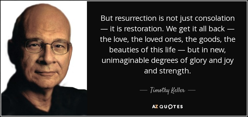 But resurrection is not just consolation — it is restoration. We get it all back — the love, the loved ones, the goods, the beauties of this life — but in new, unimaginable degrees of glory and joy and strength. - Timothy Keller