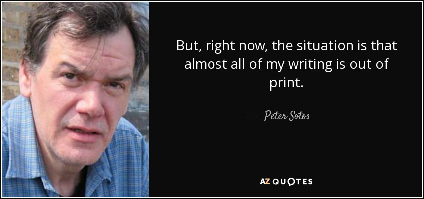 But, right now, the situation is that almost all of my writing is out of print. - Peter Sotos