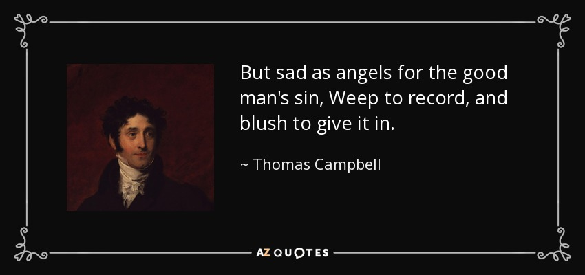 But sad as angels for the good man's sin, Weep to record, and blush to give it in. - Thomas Campbell