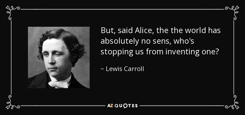 But, said Alice, the the world has absolutely no sens, who's stopping us from inventing one? - Lewis Carroll