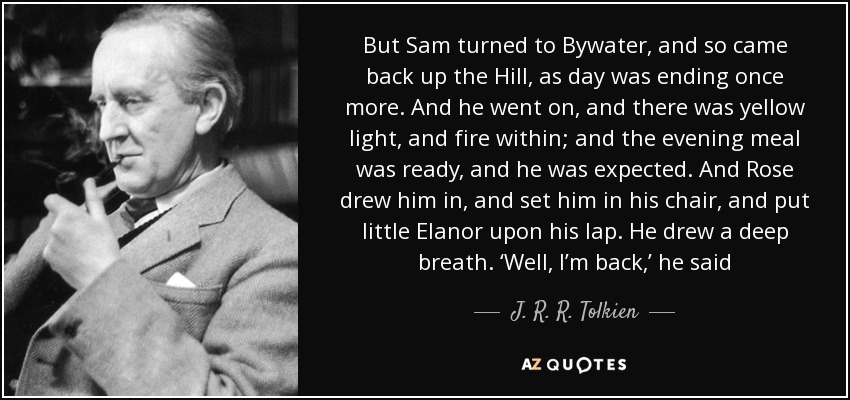 But Sam turned to Bywater, and so came back up the Hill, as day was ending once more. And he went on, and there was yellow light, and fire within; and the evening meal was ready, and he was expected. And Rose drew him in, and set him in his chair, and put little Elanor upon his lap. He drew a deep breath. 'Well, I'm back,' he said - J. R. R. Tolkien