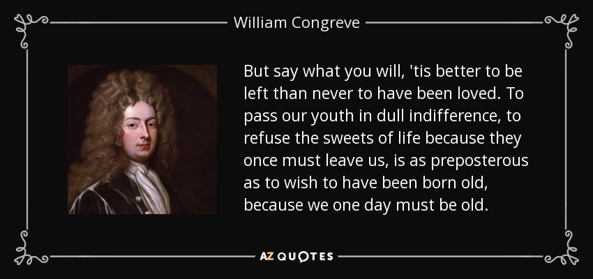 But say what you will, 'tis better to be left than never to have been loved. To pass our youth in dull indifference, to refuse the sweets of life because they once must leave us, is as preposterous as to wish to have been born old, because we one day must be old. - William Congreve