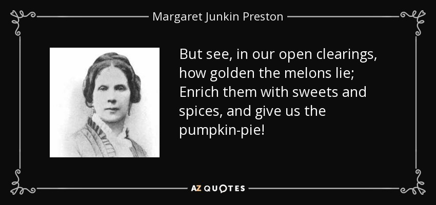 But see, in our open clearings, how golden the melons lie; Enrich them with sweets and spices, and give us the pumpkin-pie! - Margaret Junkin Preston