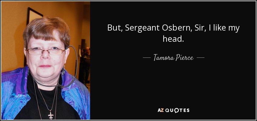 But, Sergeant Osbern, Sir, I like my head. - Tamora Pierce