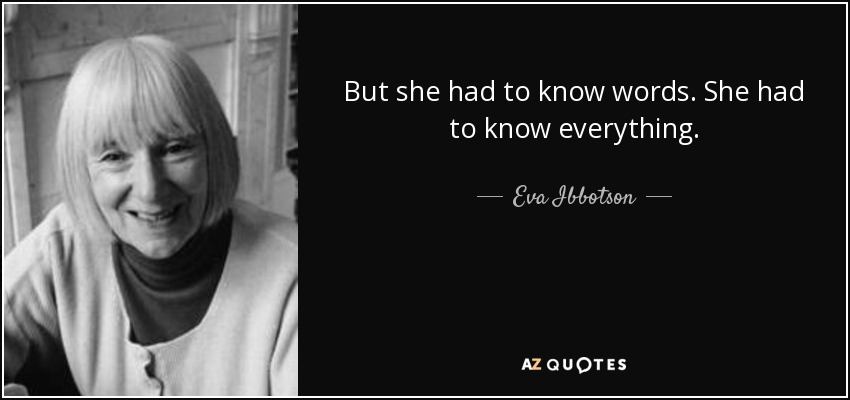 But she had to know words. She had to know everything. - Eva Ibbotson