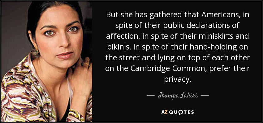 But she has gathered that Americans, in spite of their public declarations of affection, in spite of their miniskirts and bikinis, in spite of their hand-holding on the street and lying on top of each other on the Cambridge Common, prefer their privacy. - Jhumpa Lahiri
