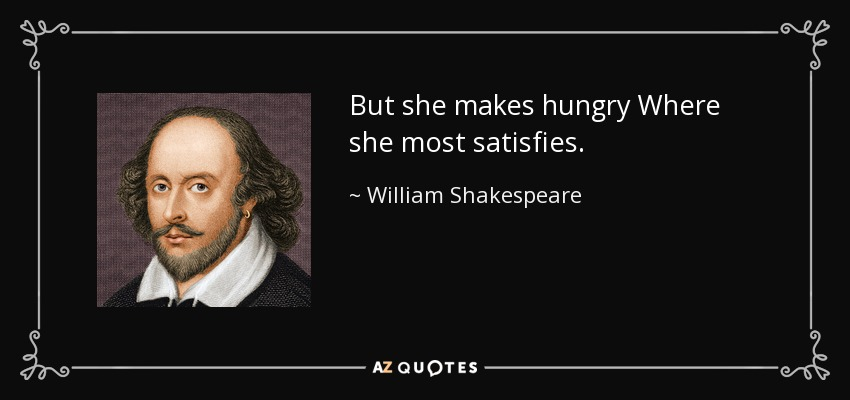 But she makes hungry Where she most satisfies... - William Shakespeare