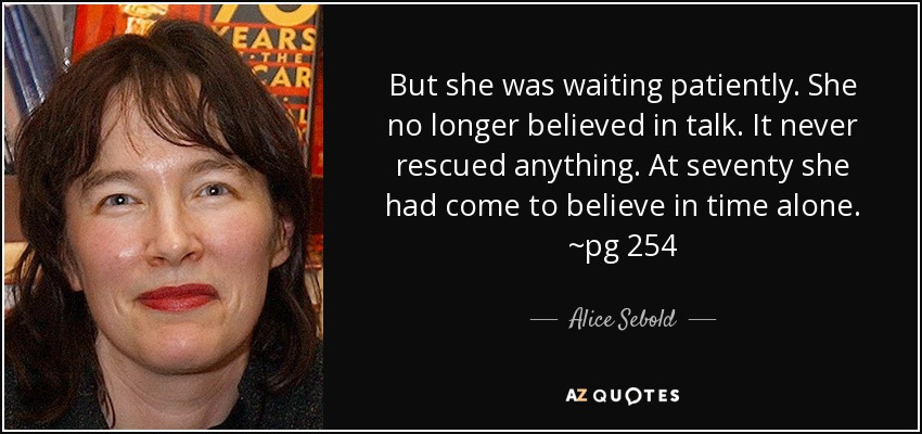 But she was waiting patiently. She no longer believed in talk. It never rescued anything. At seventy she had come to believe in time alone. ~pg 254 - Alice Sebold