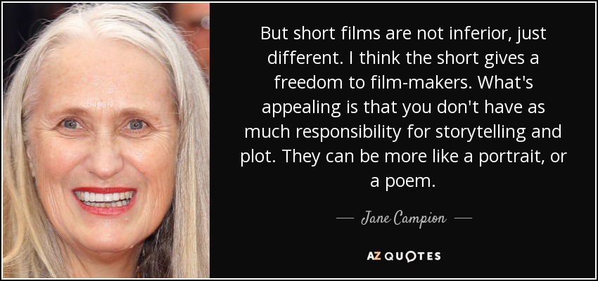 But short films are not inferior, just different. I think the short gives a freedom to film-makers. What's appealing is that you don't have as much responsibility for storytelling and plot. They can be more like a portrait, or a poem. - Jane Campion