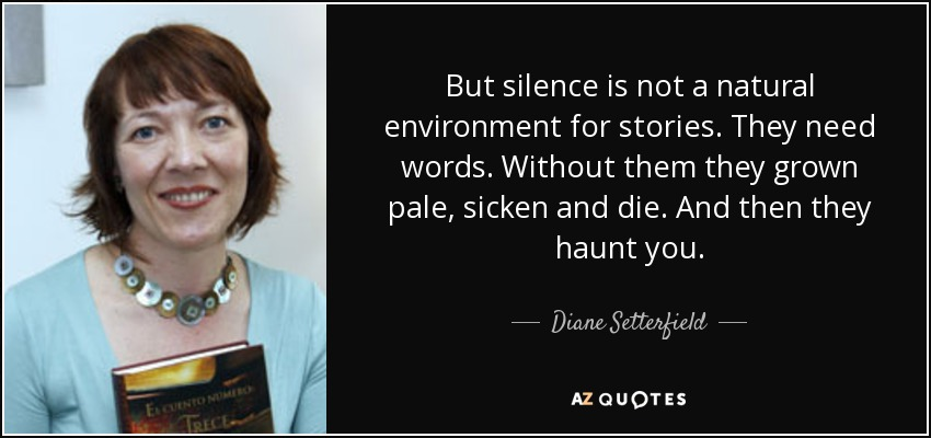 But silence is not a natural environment for stories. They need words. Without them they grown pale, sicken and die. And then they haunt you. - Diane Setterfield