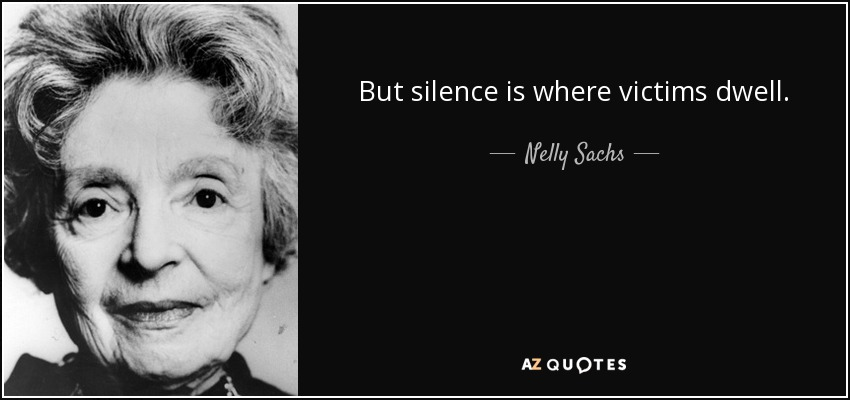 But silence is where victims dwell. - Nelly Sachs