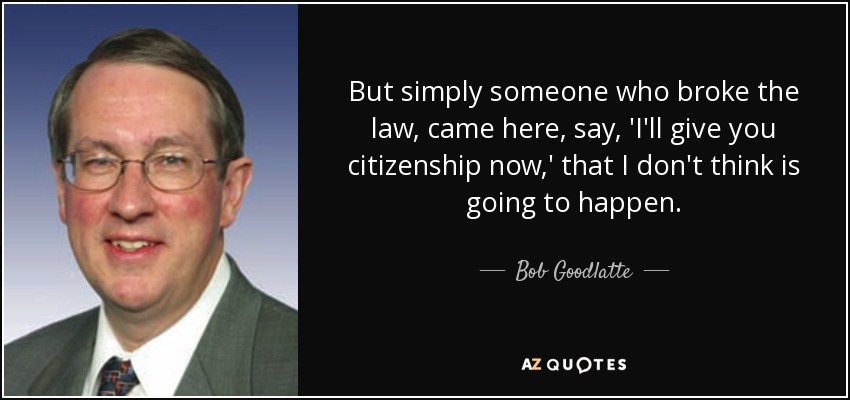 But simply someone who broke the law, came here, say, 'I'll give you citizenship now,' that I don't think is going to happen. - Bob Goodlatte