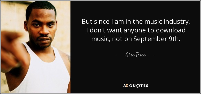 But since I am in the music industry, I don't want anyone to download music, not on September 9th. - Obie Trice
