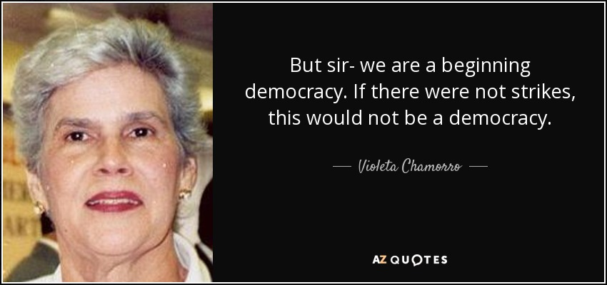 But sir- we are a beginning democracy. If there were not strikes, this would not be a democracy. - Violeta Chamorro