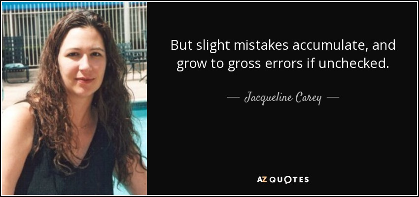But slight mistakes accumulate, and grow to gross errors if unchecked. - Jacqueline Carey