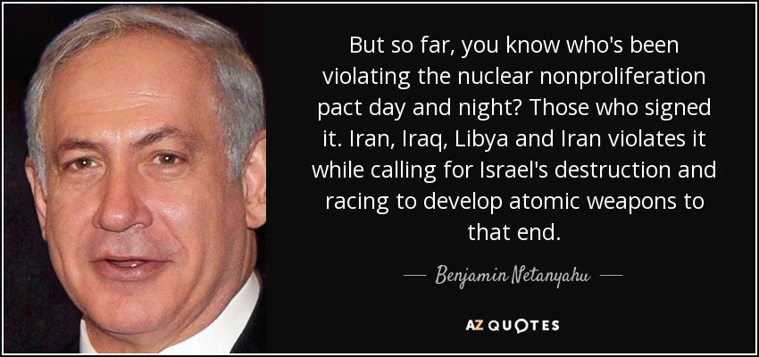 But so far, you know who's been violating the nuclear nonproliferation pact day and night? Those who signed it. Iran, Iraq, Libya and Iran violates it while calling for Israel's destruction and racing to develop atomic weapons to that end. - Benjamin Netanyahu