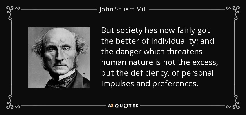 But society has now fairly got the better of individuality; and the danger which threatens human nature is not the excess, but the deficiency, of personal Impulses and preferences. - John Stuart Mill