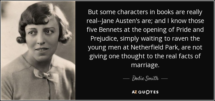 But some characters in books are really real--Jane Austen's are; and I know those five Bennets at the opening of Pride and Prejudice, simply waiting to raven the young men at Netherfield Park, are not giving one thought to the real facts of marriage. - Dodie Smith