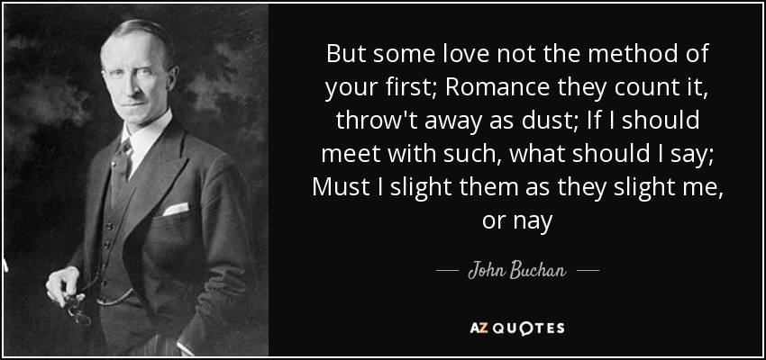 But some love not the method of your first; Romance they count it, throw't away as dust; If I should meet with such, what should I say; Must I slight them as they slight me, or nay - John Buchan