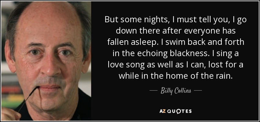 But some nights, I must tell you, I go down there after everyone has fallen asleep. I swim back and forth in the echoing blackness. I sing a love song as well as I can, lost for a while in the home of the rain. - Billy Collins
