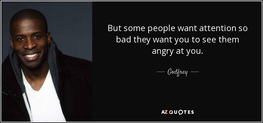 But some people want attention so bad they want you to see them angry at you. - Godfrey