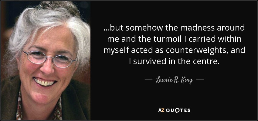 ...but somehow the madness around me and the turmoil I carried within myself acted as counterweights, and I survived in the centre. - Laurie R. King