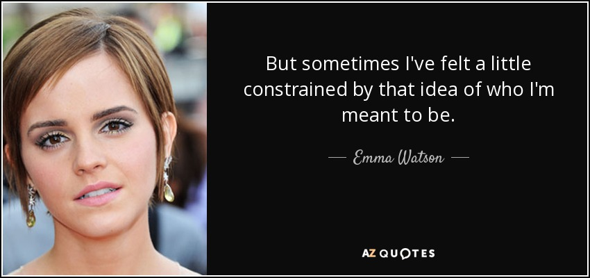 But sometimes I've felt a little constrained by that idea of who I'm meant to be. - Emma Watson