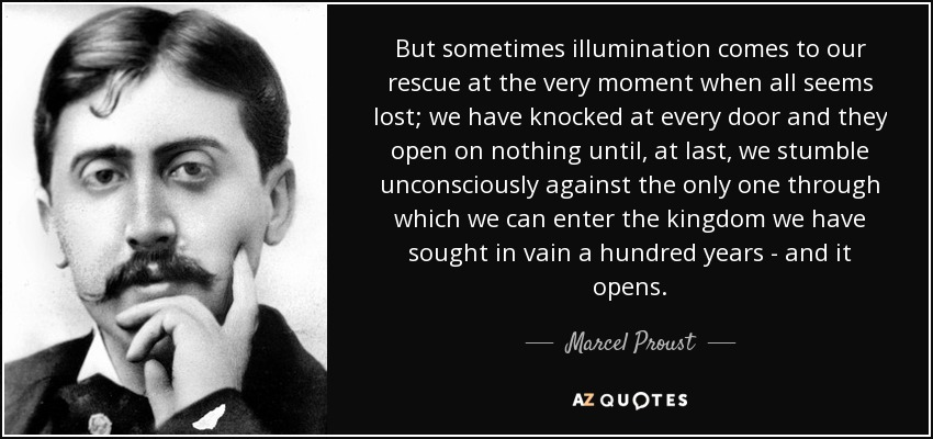 But sometimes illumination comes to our rescue at the very moment when all seems lost; we have knocked at every door and they open on nothing until, at last, we stumble unconsciously against the only one through which we can enter the kingdom we have sought in vain a hundred years - and it opens. - Marcel Proust