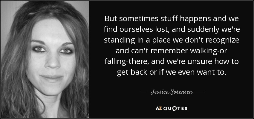 But sometimes stuff happens and we find ourselves lost, and suddenly we're standing in a place we don't recognize and can't remember walking-or falling-there, and we're unsure how to get back or if we even want to. - Jessica Sorensen