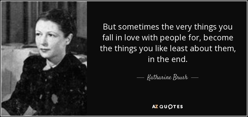 But sometimes the very things you fall in love with people for, become the things you like least about them, in the end. - Katharine Brush