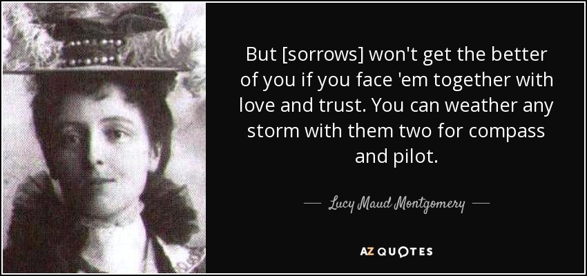But [sorrows] won't get the better of you if you face 'em together with love and trust. You can weather any storm with them two for compass and pilot. - Lucy Maud Montgomery