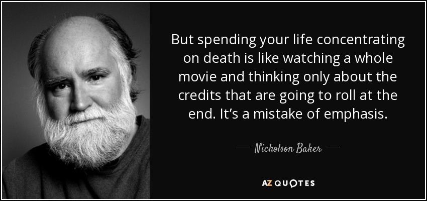But spending your life concentrating on death is like watching a whole movie and thinking only about the credits that are going to roll at the end. It's a mistake of emphasis. - Nicholson Baker