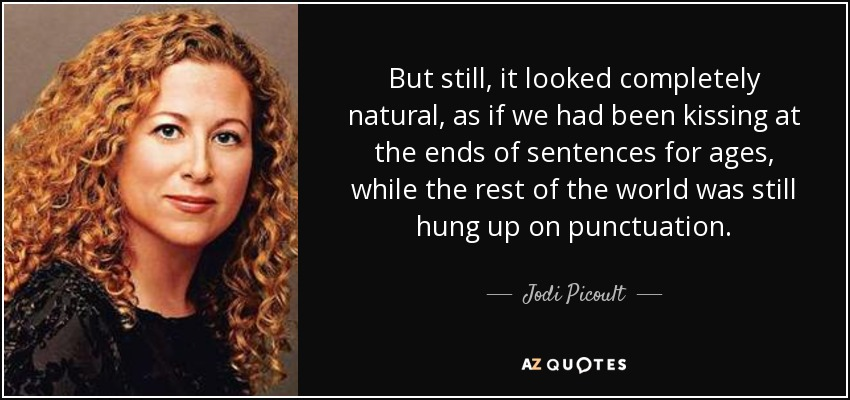 But still, it looked completely natural, as if we had been kissing at the ends of sentences for ages, while the rest of the world was still hung up on punctuation. - Jodi Picoult