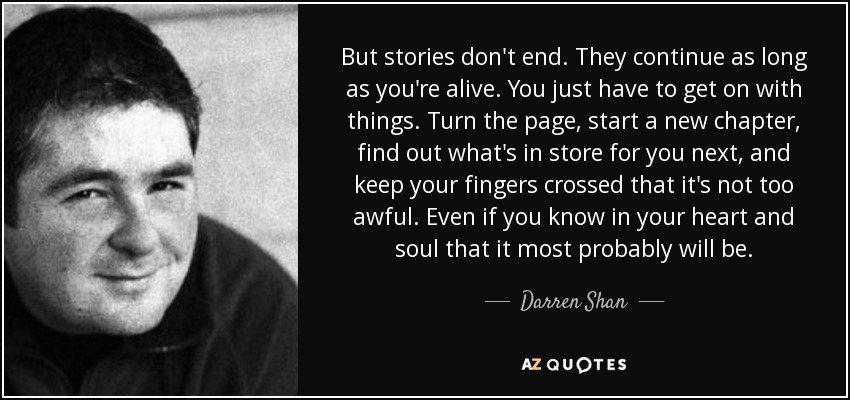 But stories don't end. They continue as long as you're alive. You just have to get on with things. Turn the page, start a new chapter, find out what's in store for you next, and keep your fingers crossed that it's not too awful. Even if you know in your heart and soul that it most probably will be. - Darren Shan