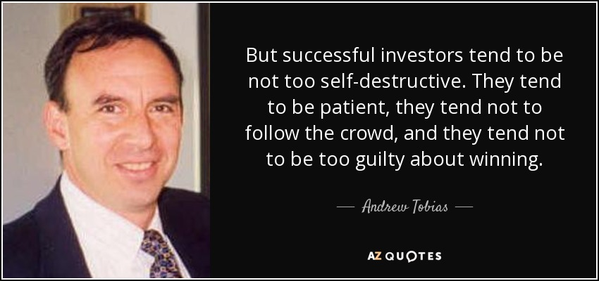 But successful investors tend to be not too self-destructive. They tend to be patient, they tend not to follow the crowd, and they tend not to be too guilty about winning. - Andrew Tobias