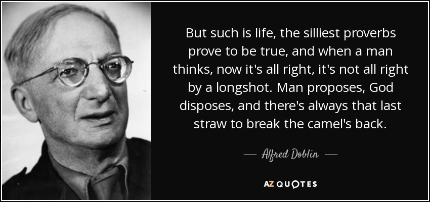 But such is life, the silliest proverbs prove to be true, and when a man thinks, now it's all right, it's not all right by a longshot. Man proposes, God disposes, and there's always that last straw to break the camel's back. - Alfred Doblin