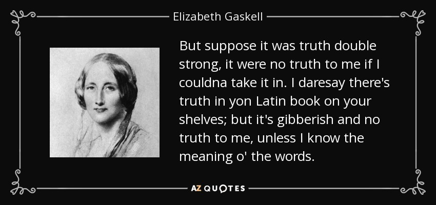 But suppose it was truth double strong, it were no truth to me if I couldna take it in. I daresay there's truth in yon Latin book on your shelves; but it's gibberish and no truth to me, unless I know the meaning o' the words. - Elizabeth Gaskell