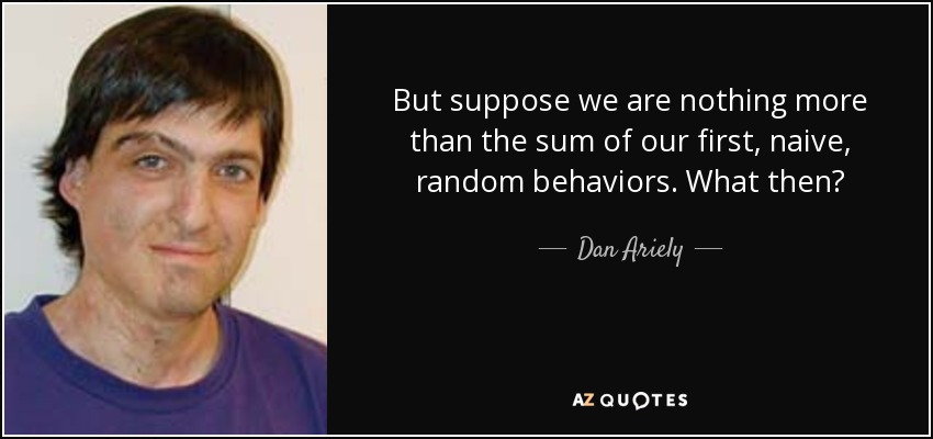 But suppose we are nothing more than the sum of our first, naive, random behaviors. What then? - Dan Ariely
