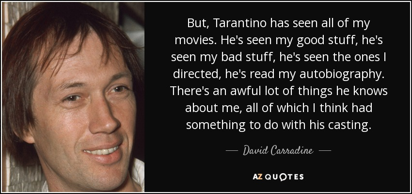 But, Tarantino has seen all of my movies. He's seen my good stuff, he's seen my bad stuff, he's seen the ones I directed, he's read my autobiography. There's an awful lot of things he knows about me, all of which I think had something to do with his casting. - David Carradine