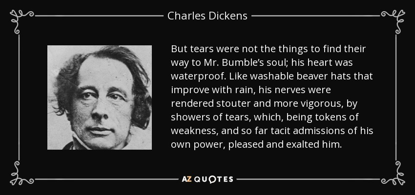 But tears were not the things to find their way to Mr. Bumble's soul; his heart was waterproof. Like washable beaver hats that improve with rain, his nerves were rendered stouter and more vigorous, by showers of tears, which, being tokens of weakness, and so far tacit admissions of his own power, pleased and exalted him. - Charles Dickens