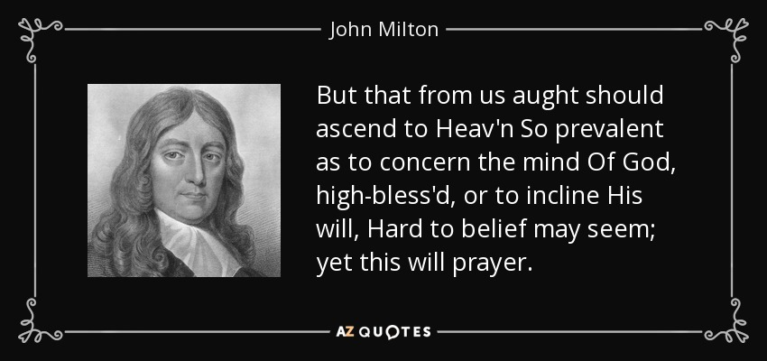But that from us aught should ascend to Heav'n So prevalent as to concern the mind Of God, high-bless'd, or to incline His will, Hard to belief may seem; yet this will prayer. - John Milton