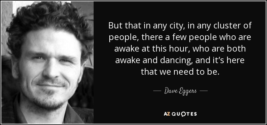 But that in any city, in any cluster of people, there a few people who are awake at this hour, who are both awake and dancing, and it's here that we need to be. - Dave Eggers
