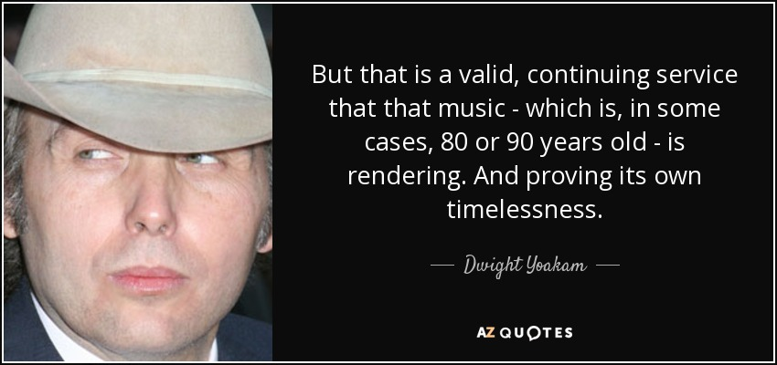 But that is a valid, continuing service that that music - which is, in some cases, 80 or 90 years old - is rendering. And proving its own timelessness. - Dwight Yoakam