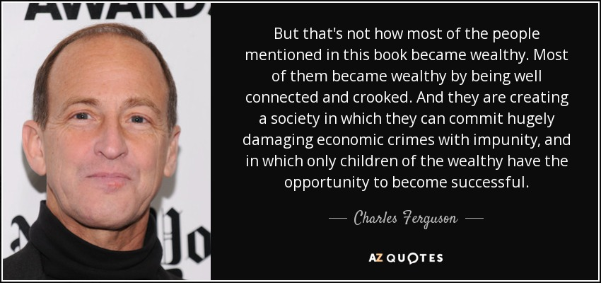 But that's not how most of the people mentioned in this book became wealthy. Most of them became wealthy by being well connected and crooked. And they are creating a society in which they can commit hugely damaging economic crimes with impunity, and in which only children of the wealthy have the opportunity to become successful. - Charles Ferguson
